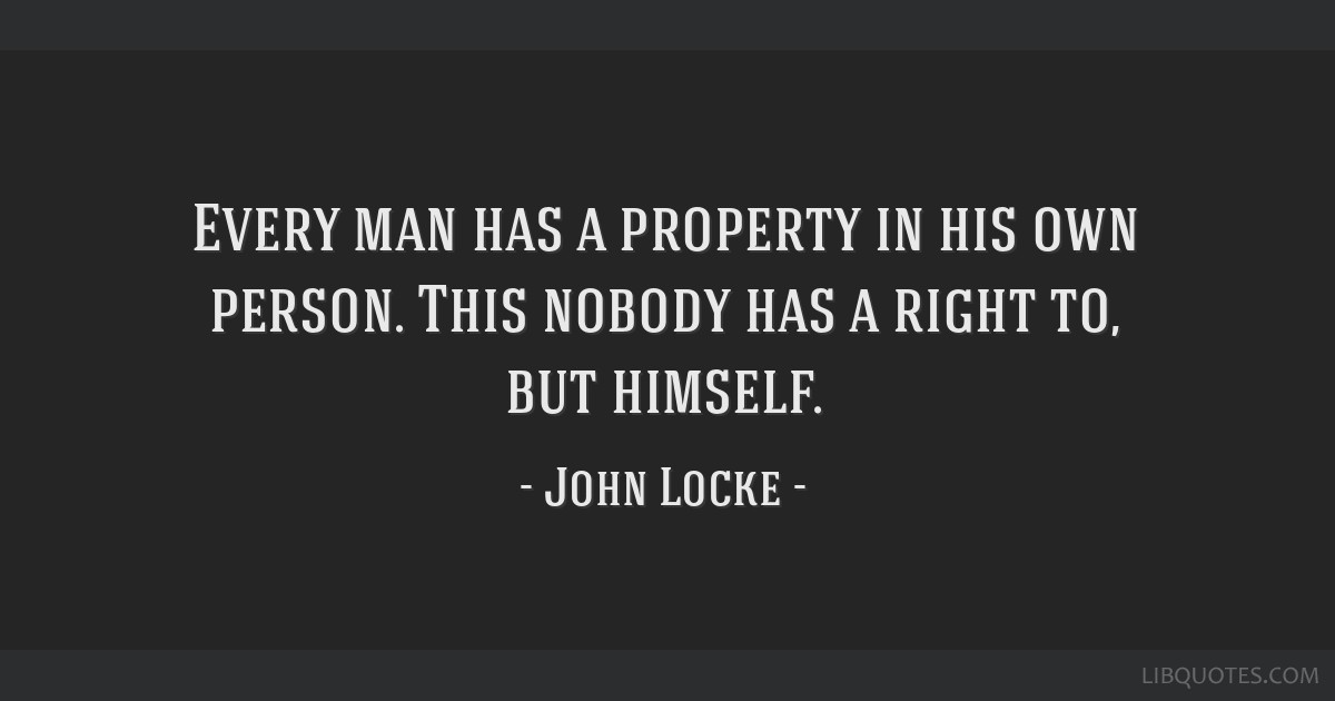 Every man has a property in his own person. This nobody has a right to, but himself.
