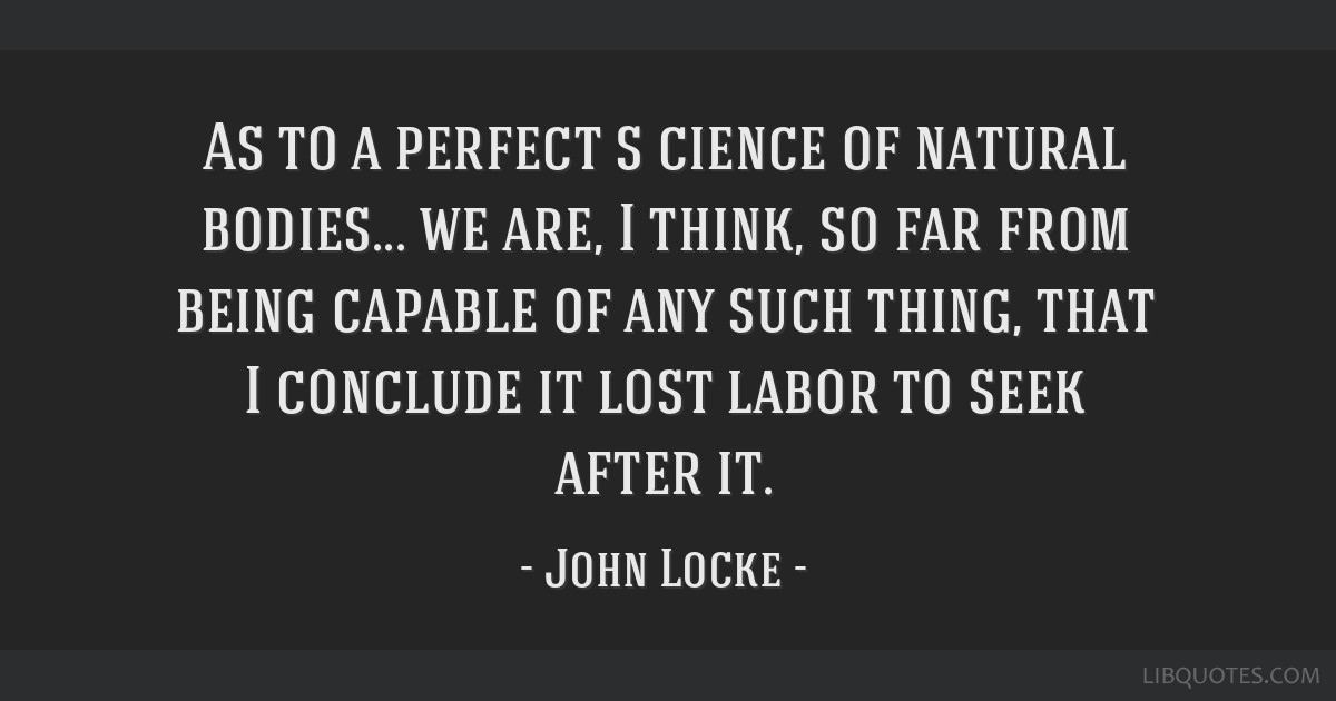 As to a perfect s cience of natural bodies... we are, I think, so far from being capable of any such thing, that I conclude it lost labor to seek...