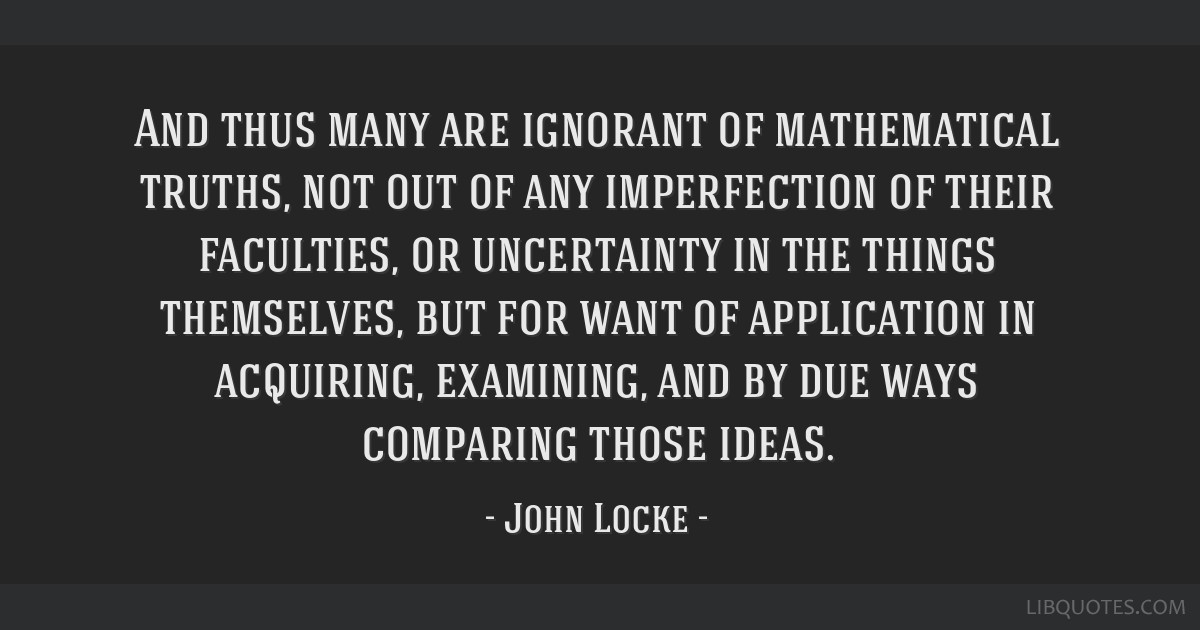 And thus many are ignorant of mathematical truths, not out of any imperfection of their faculties, or uncertainty in the things themselves, but for...
