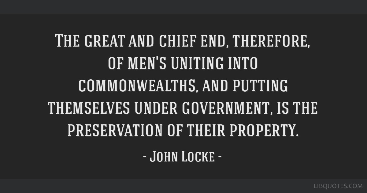The great and chief end, therefore, of men's uniting into commonwealths, and putting themselves under government, is the preservation of their...
