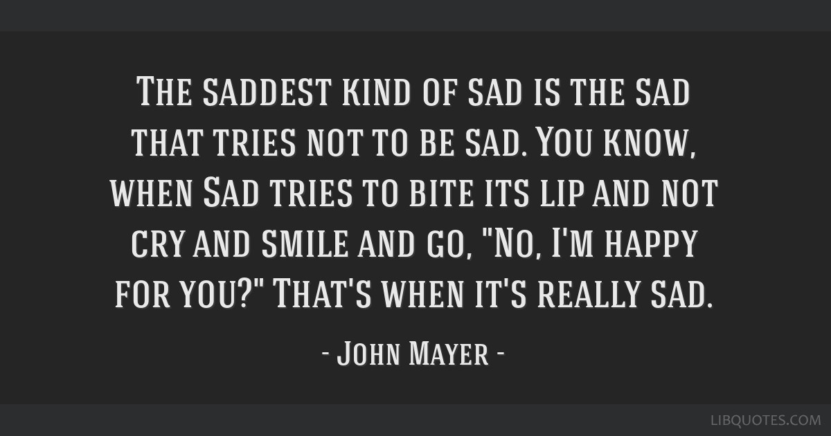 The saddest kind of sad is the sad that tries not to be sad ...