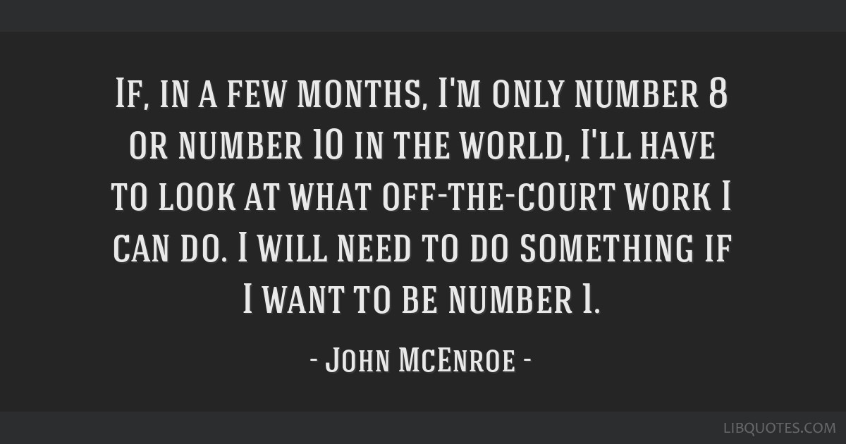 If, in a few months, I'm only number 8 or number 10 in the world, I'll have to look at what off-the-court work I can do. I will need to do something...