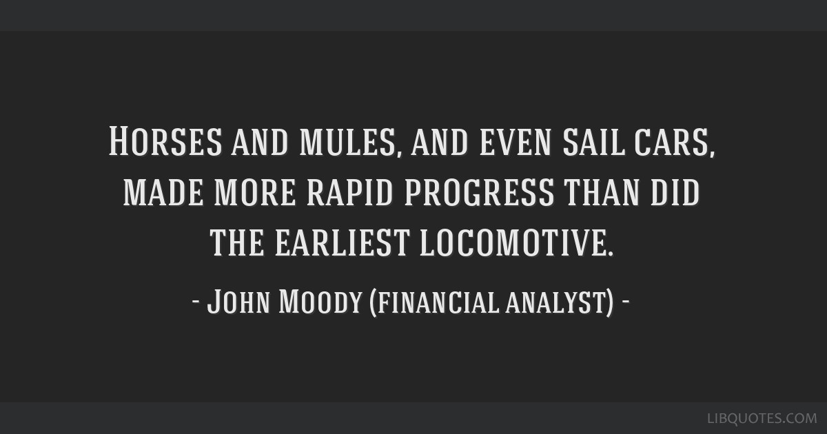 Horses and mules, and even sail cars, made more rapid progress than did the earliest locomotive.