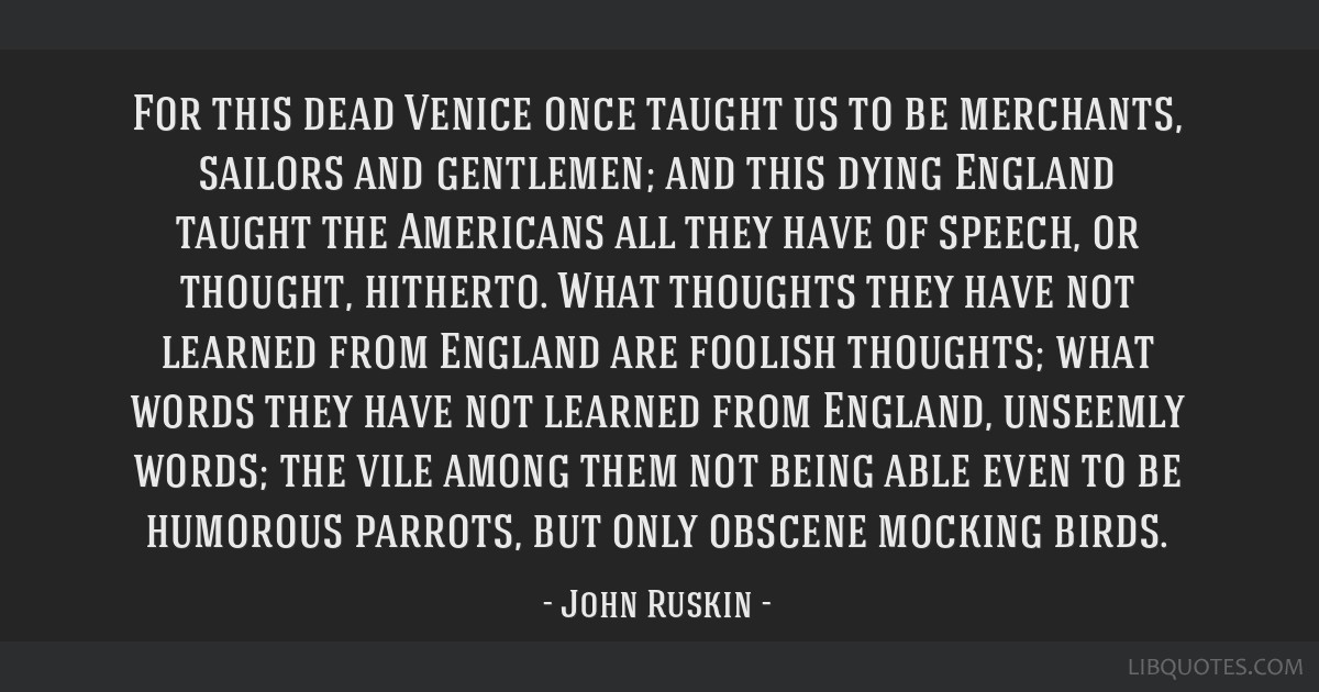 For this dead Venice once taught us to be merchants, sailors and gentlemen; and this dying England taught the Americans all they have of speech, or...