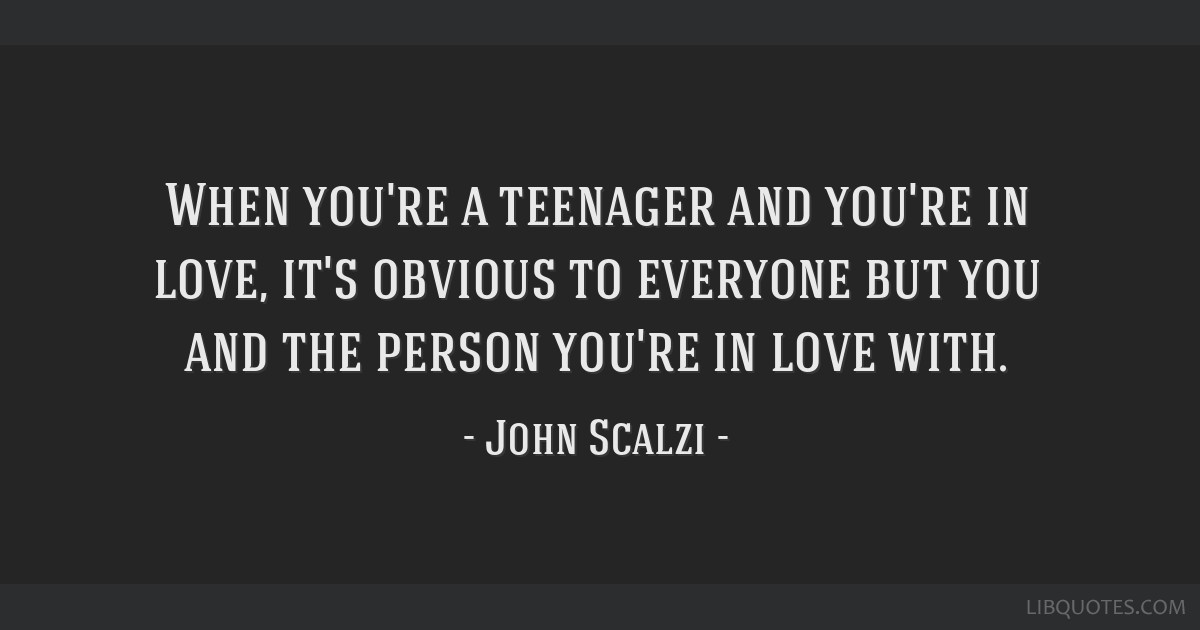 When you're a teenager and you're in love, it's obvious to everyone but you and the person you're in love with.