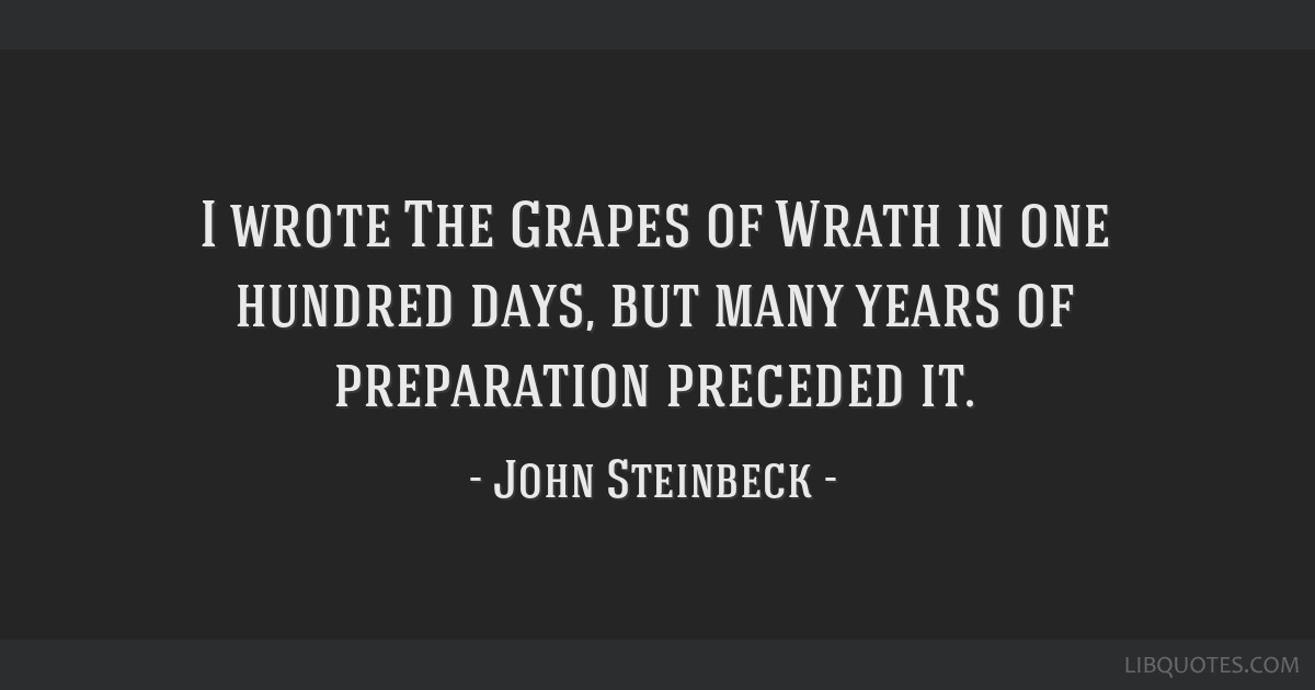 I wrote The Grapes of Wrath in one hundred days, but many years of preparation preceded it.