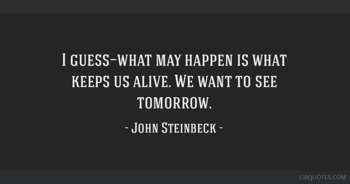 I guess—what may happen is what keeps us alive. We want to see tomorrow.