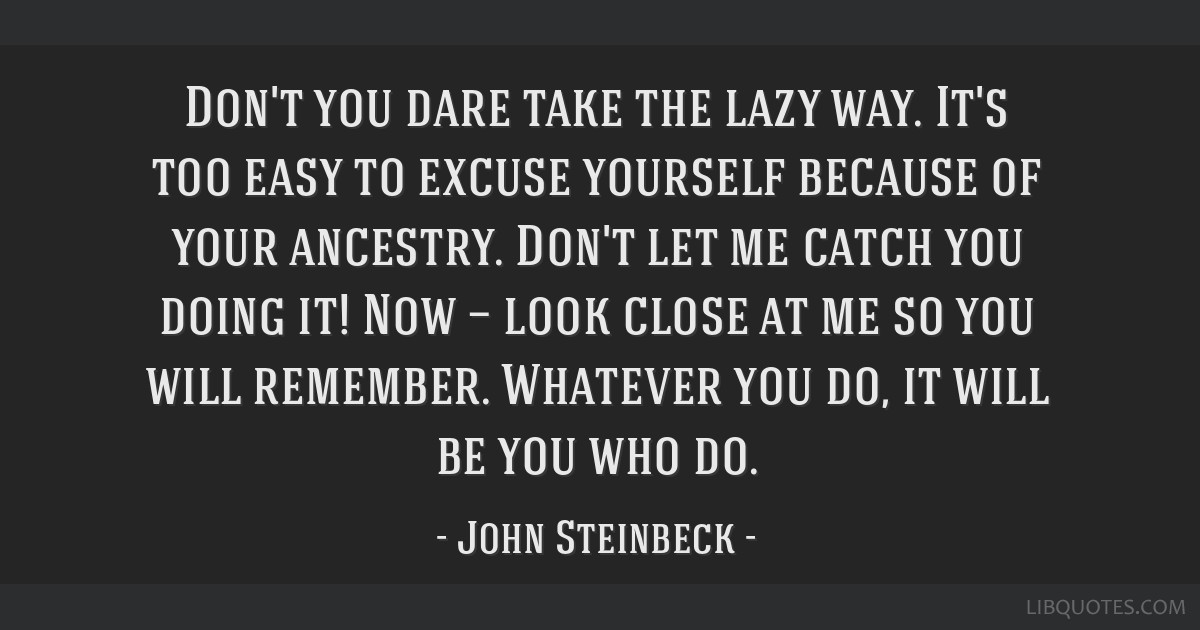 Don't you dare take the lazy way. It's too easy to excuse yourself because of your ancestry. Don't let me catch you doing it! Now — look close at...