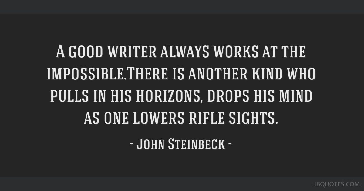 A good writer always works at the impossible.There is another kind who pulls in his horizons, drops his mind as one lowers rifle sights.