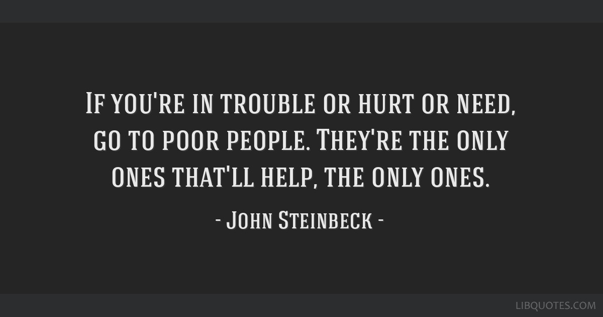 If you're in trouble or hurt or need, go to poor people. They're the only ones that'll help, the only ones.