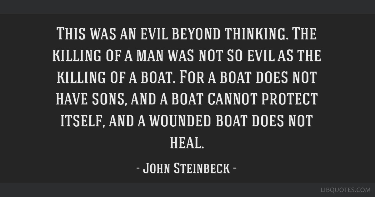 This was an evil beyond thinking. The killing of a man was not so evil as the killing of a boat. For a boat does not have sons, and a boat cannot...