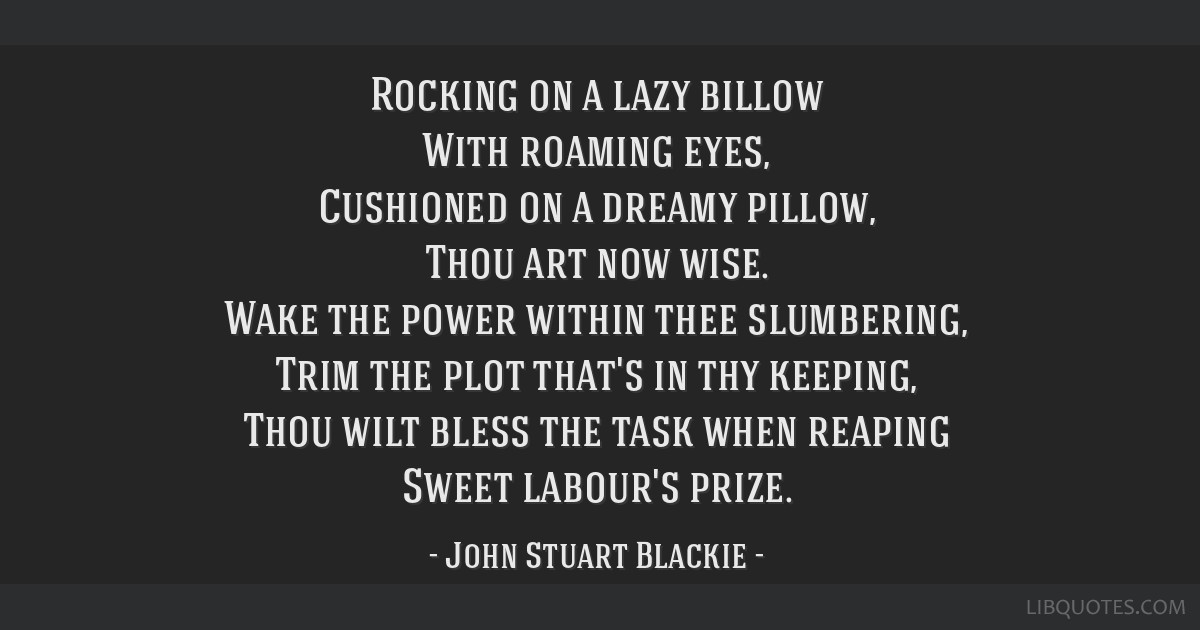 Rocking on a lazy billow With roaming eyes, Cushioned on a dreamy pillow, Thou art now wise. Wake the power within thee slumbering, Trim the plot...