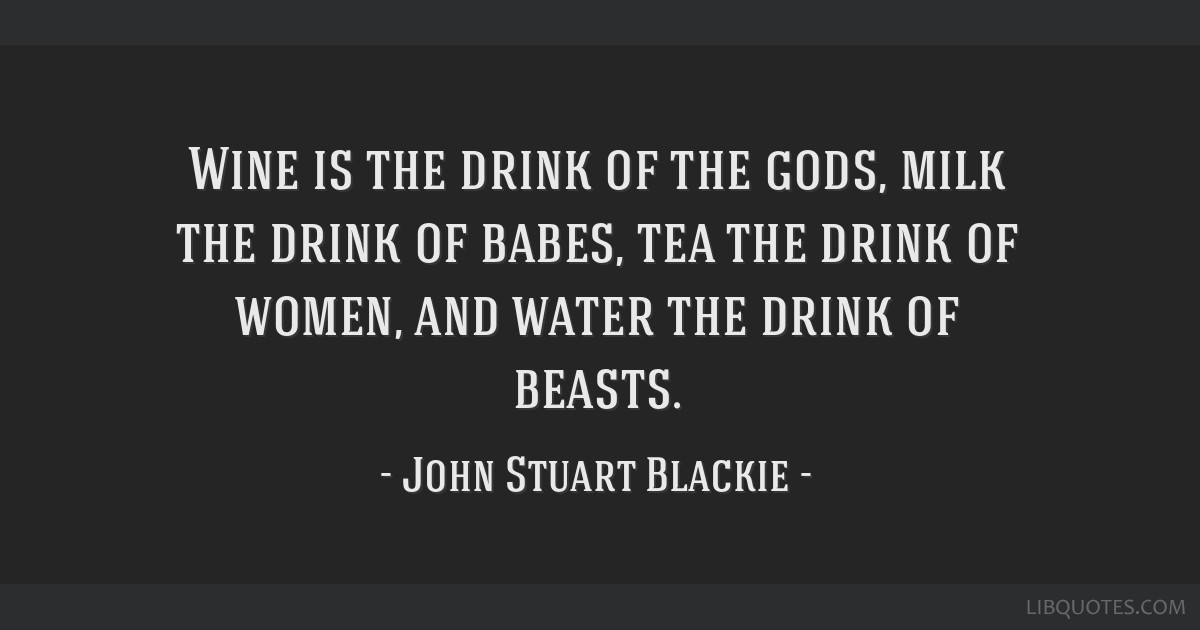 Wine is the drink of the gods, milk the drink of babes, tea the drink of women, and water the drink of beasts.