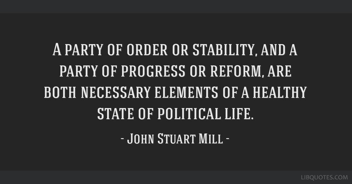 A party of order or stability, and a party of progress or reform, are both necessary elements of a healthy state of political life.