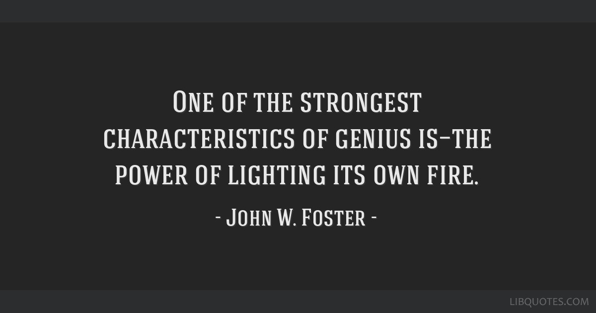 One of the strongest characteristics of genius is—the power of lighting its own fire.