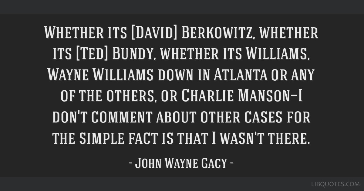 Whether its [David] Berkowitz, whether its [Ted] Bundy, whether its Williams, Wayne Williams down in Atlanta or any of the others, or Charlie...