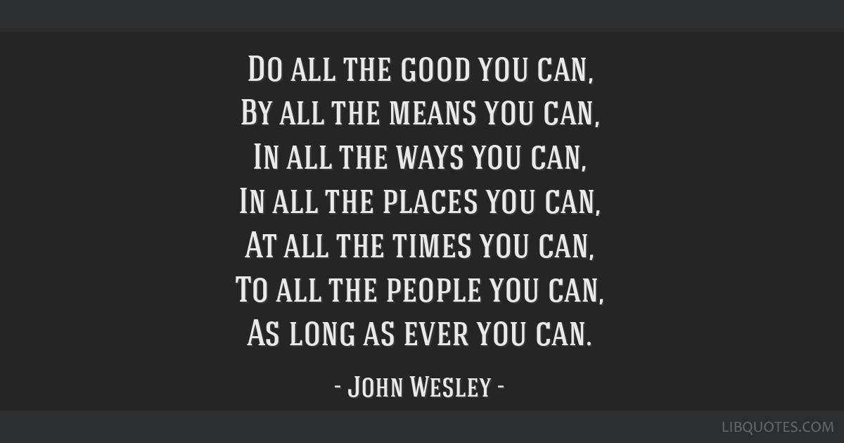 Do all the good you can, By all the means you can, In all the ways you can, In all the places you can, At all the times you can, To all the people...