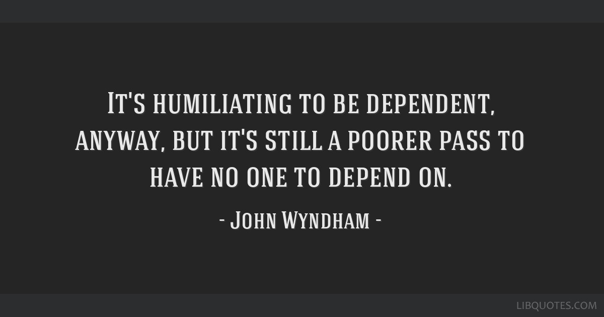 Its Humiliating To Be Dependent Anyway But Its Still A Poorer