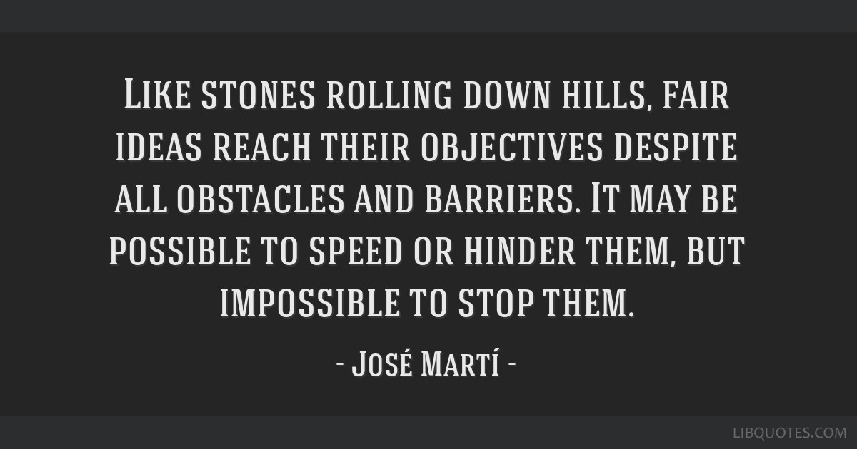 Like stones rolling down hills, fair ideas reach their objectives despite all obstacles and barriers. It may be possible to speed or hinder them, but ...