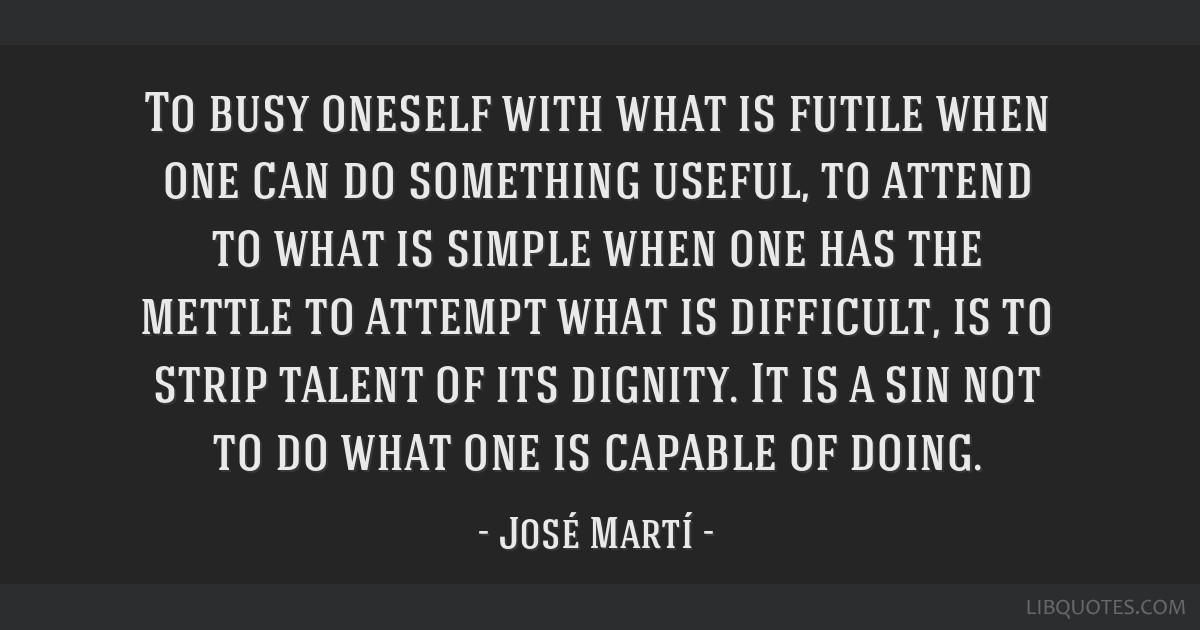To busy oneself with what is futile when one can do something useful, to attend to what is simple when one has the mettle to attempt what is...