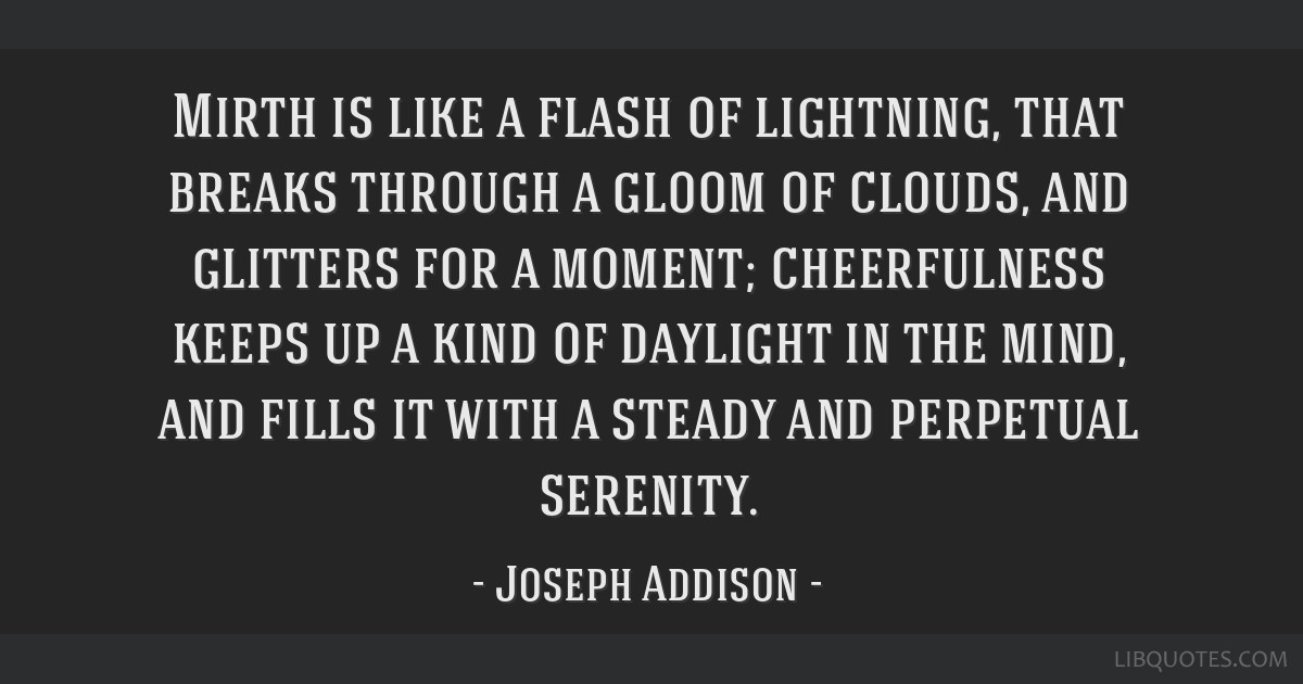 Mirth is like a flash of lightning, that breaks through a gloom of clouds, and glitters for a moment; cheerfulness keeps up a kind of daylight in the ...