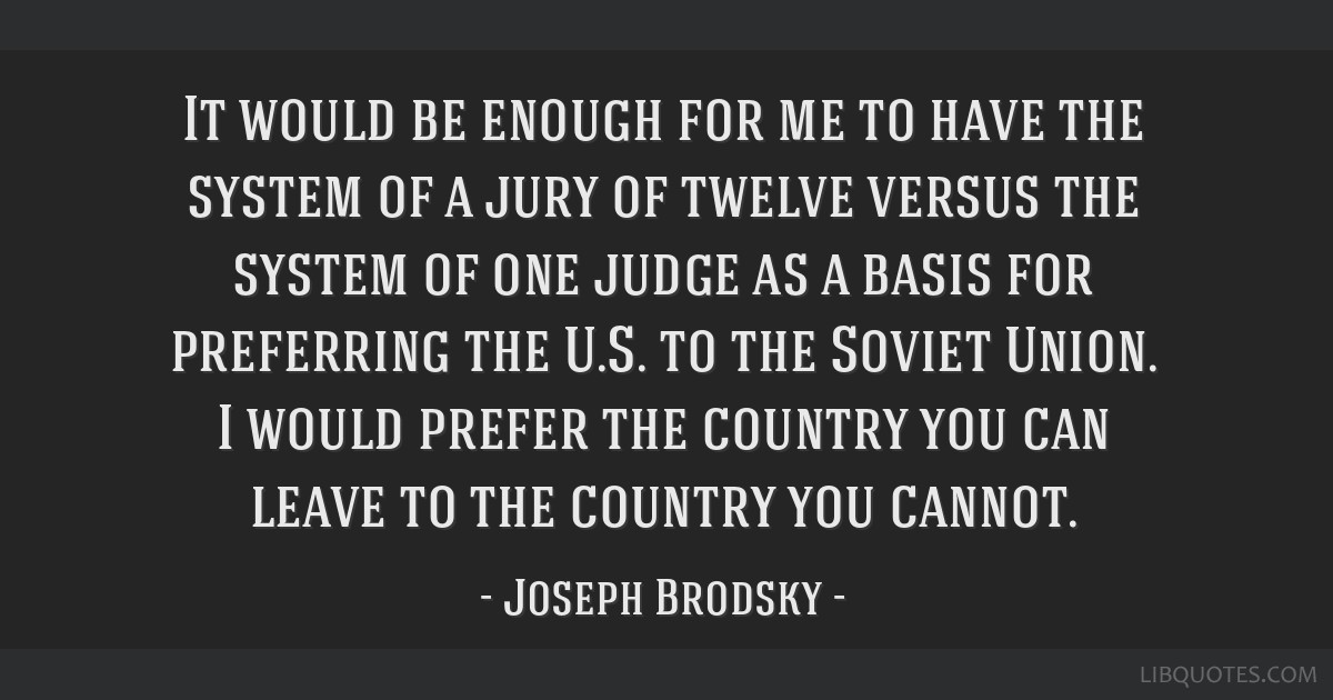 It would be enough for me to have the system of a jury of twelve versus the system of one judge as a basis for preferring the U.S. to the Soviet...