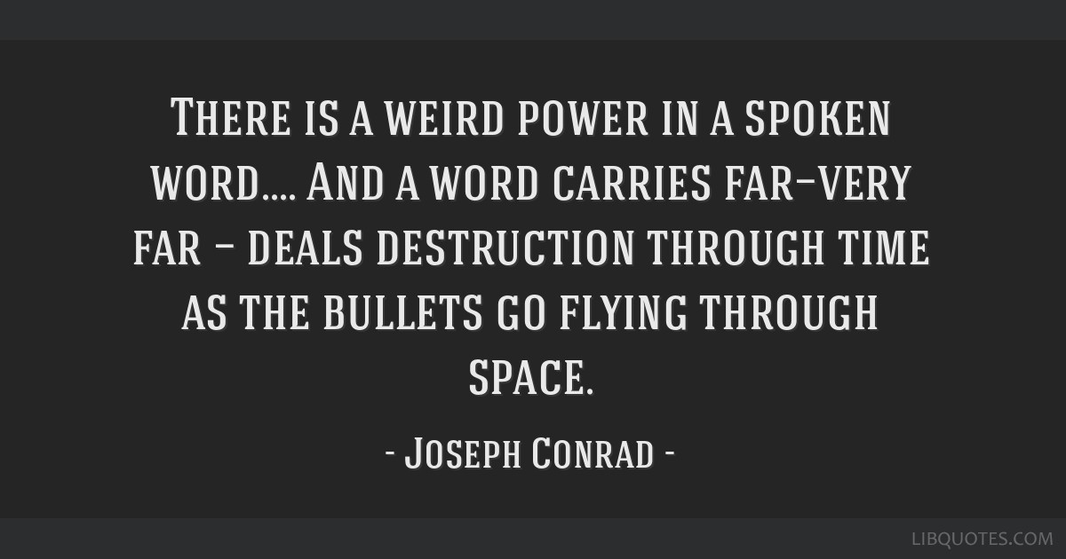 There is a weird power in a spoken word.... And a word carries far—very far — deals destruction through time as the bullets go flying through...