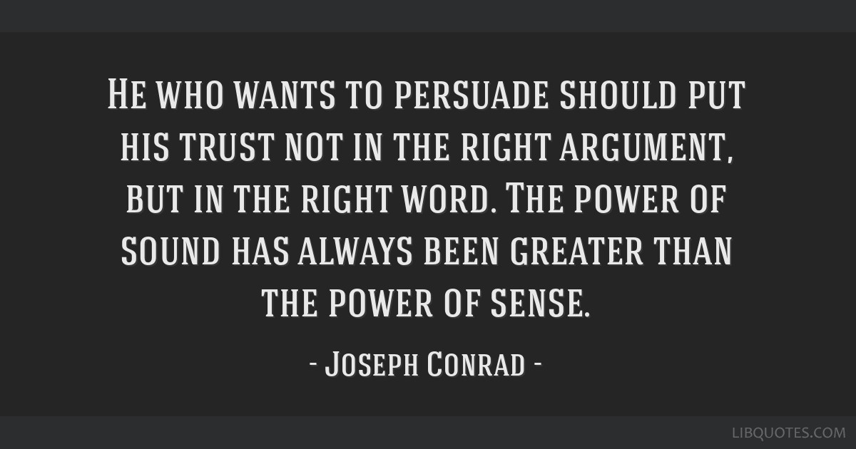 He who wants to persuade should put his trust not in the right argument, but in the right word. The power of sound has always been greater than the...