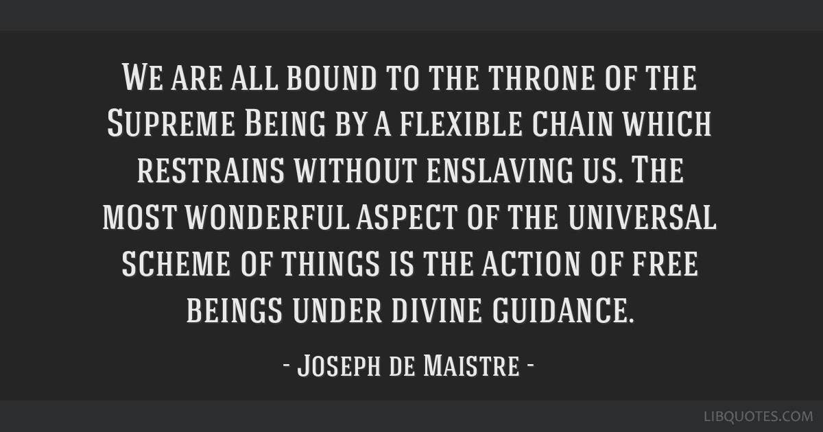 We are all bound to the throne of the Supreme Being by a flexible chain which restrains without enslaving us. The most wonderful aspect of the...