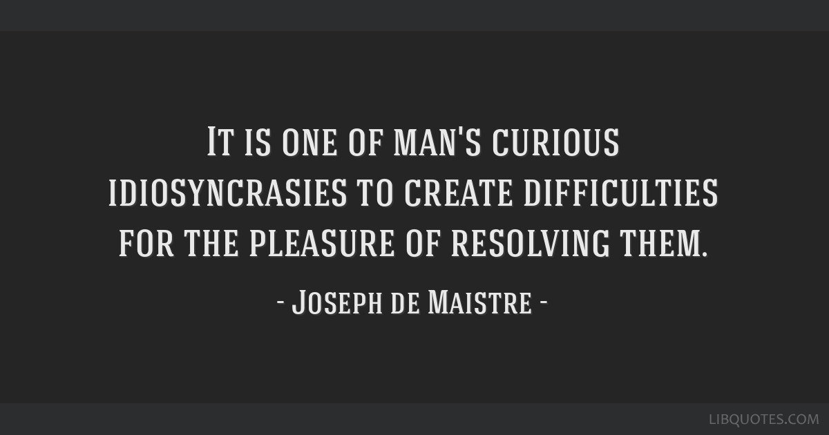 It is one of man's curious idiosyncrasies to create difficulties for the pleasure of resolving them.