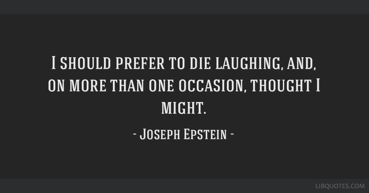 I should prefer to die laughing, and, on more than one occasion, thought I might.