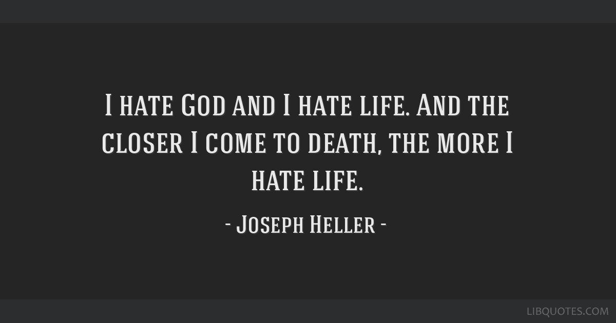 I hate God and I hate life. And the closer I come to death ...