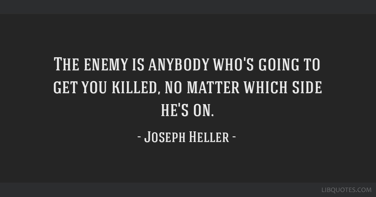 The enemy is anybody who's going to get you killed, no matter which side he's on.
