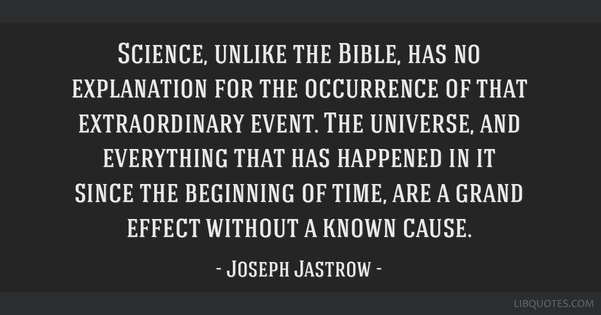 Science, unlike the Bible, has no explanation for the occurrence of that extraordinary event. The universe, and everything that has happened in it...