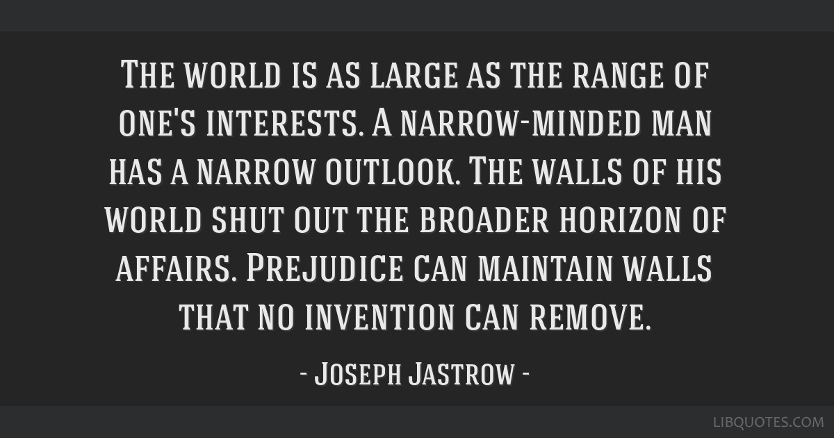The world is as large as the range of one's interests. A narrow-minded man has a narrow outlook. The walls of his world shut out the broader horizon...