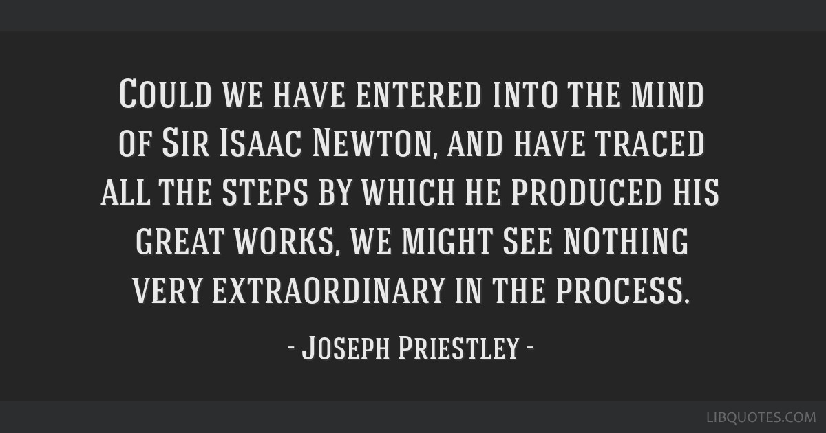 Could we have entered into the mind of Sir Isaac Newton, and have traced all the steps by which he produced his great works, we might see nothing...
