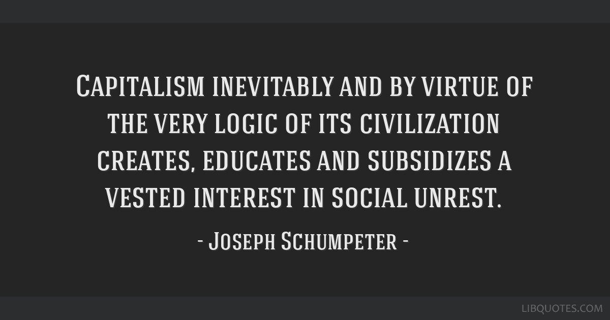 Capitalism inevitably and by virtue of the very logic of its civilization creates, educates and subsidizes a vested interest in social unrest.