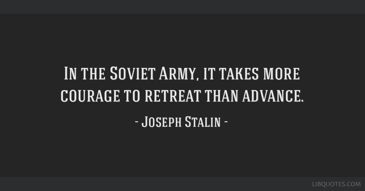 In the Soviet Army, it takes more courage to retreat than advance.