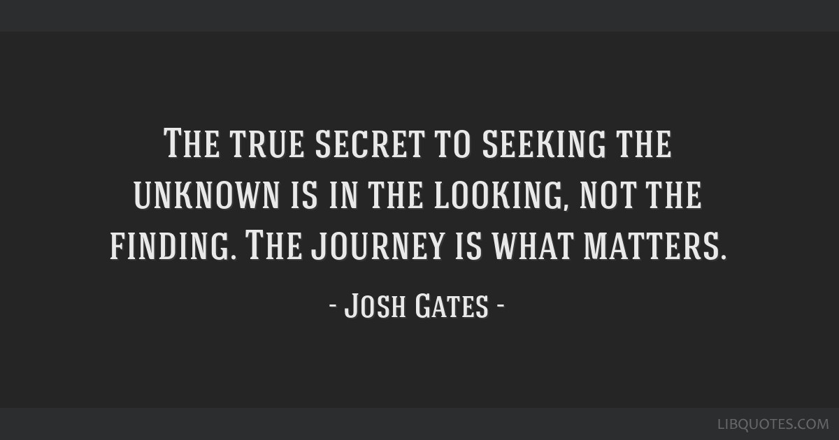 The true secret to seeking the unknown is in the looking, not the finding. The journey is what matters.