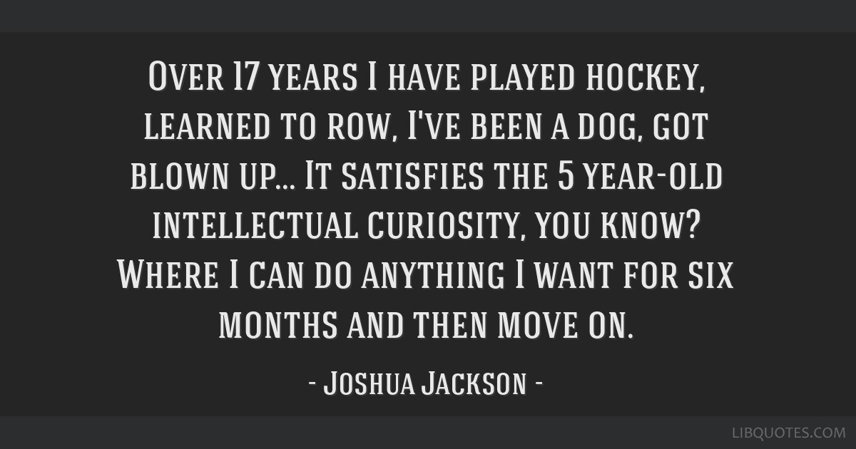 Over 17 years I have played hockey, learned to row, I've been a dog, got blown up... It satisfies the 5 year-old intellectual curiosity, you know?...