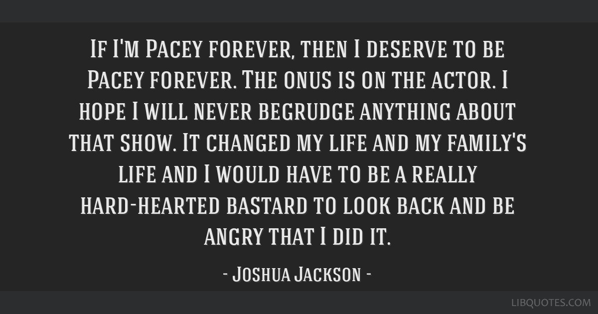 If I'm Pacey forever, then I deserve to be Pacey forever. The onus is on the actor. I hope I will never begrudge anything about that show. It changed ...