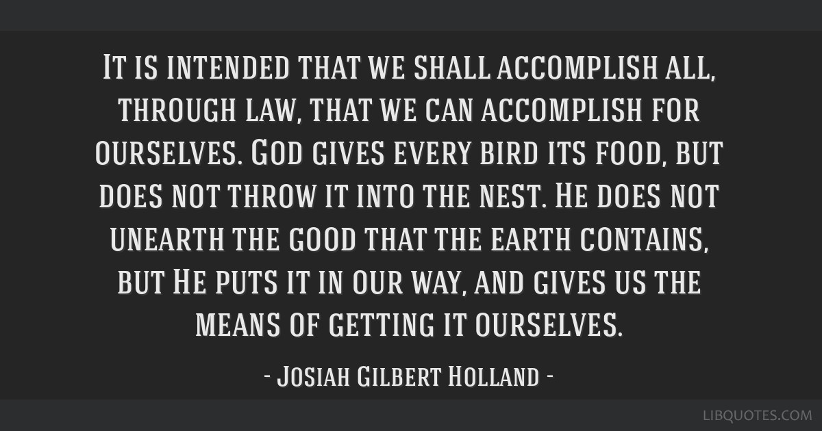 It is intended that we shall accomplish all, through law, that we can accomplish for ourselves. God gives every bird its food, but does not throw it...