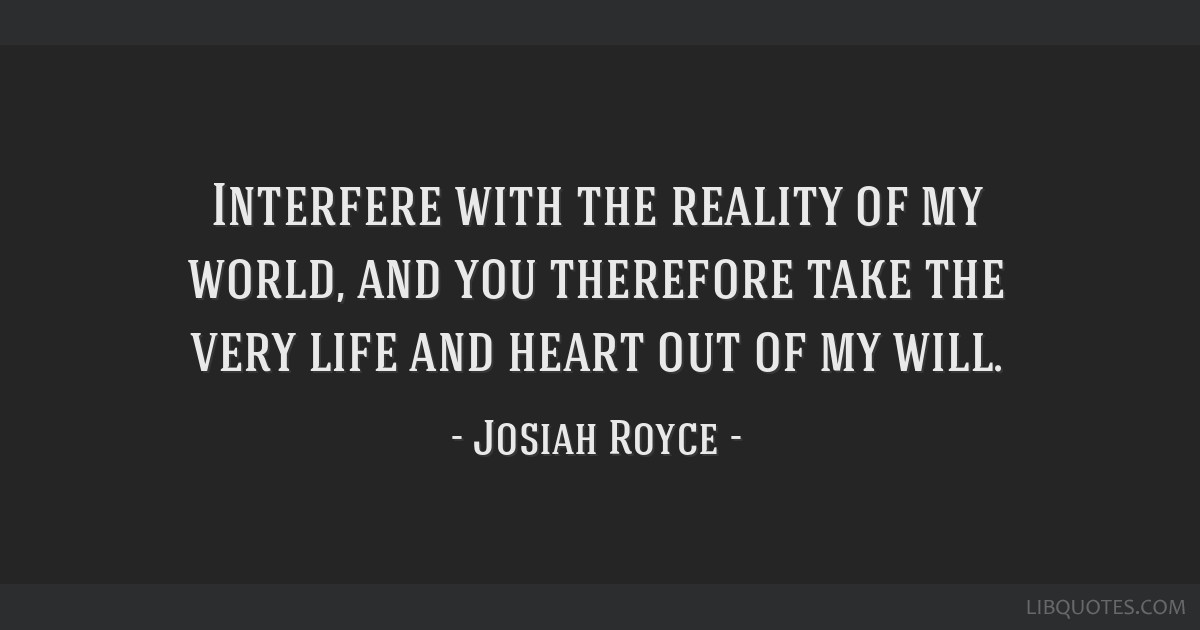 Interfere with the reality of my world, and you therefore take the very life and heart out of my will.