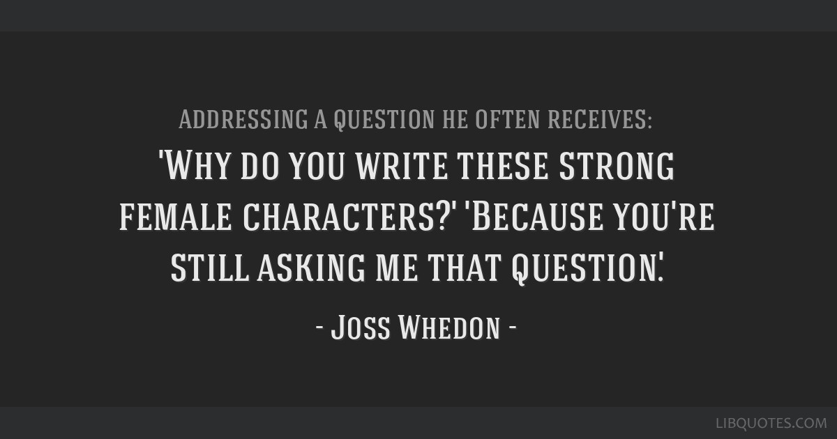 'Why do you write these strong female characters?' 'Because you're still asking me that question'.