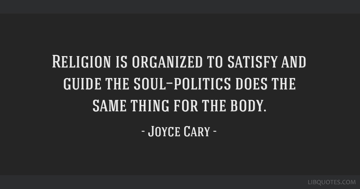 Religion is organized to satisfy and guide the soul—politics does the same thing for the body.
