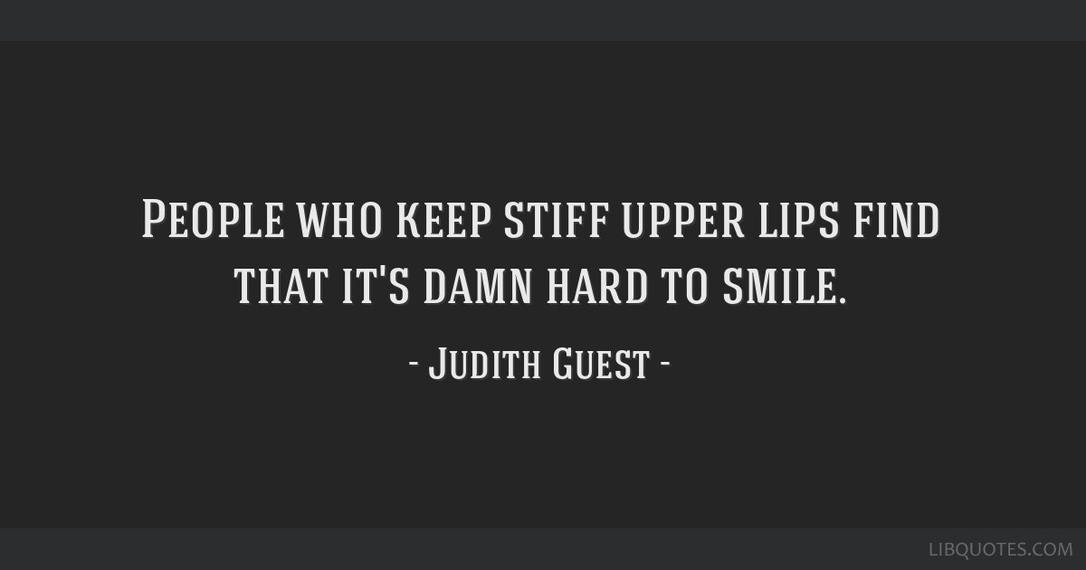 People who keep stiff upper lips find that it's damn hard to smile.