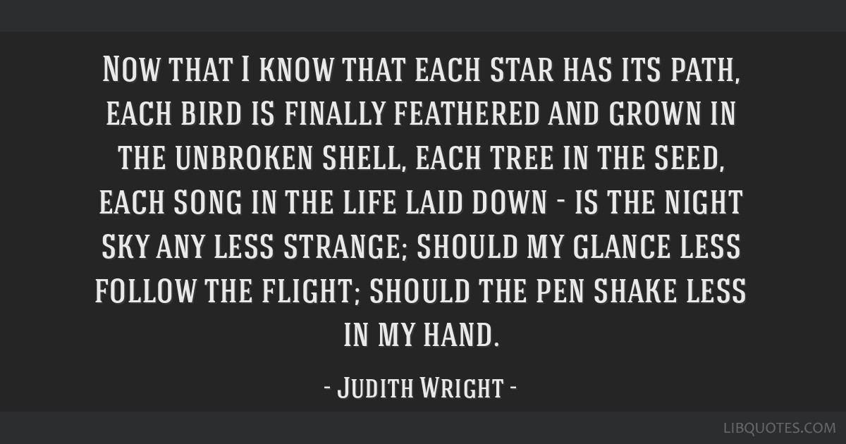 Now that I know that each star has its path, each bird is finally feathered and grown in the unbroken shell, each tree in the seed, each song in the...
