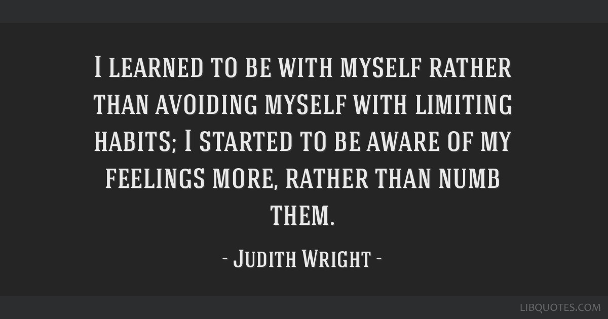 I learned to be with myself rather than avoiding myself with limiting habits; I started to be aware of my feelings more, rather than numb them.