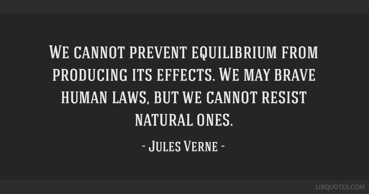 We cannot prevent equilibrium from producing its effects. We may brave human laws, but we cannot resist natural ones.