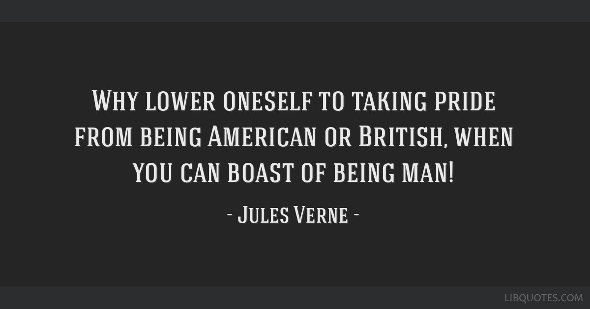 Why lower oneself to taking pride from being American or British, when you can boast of being man!